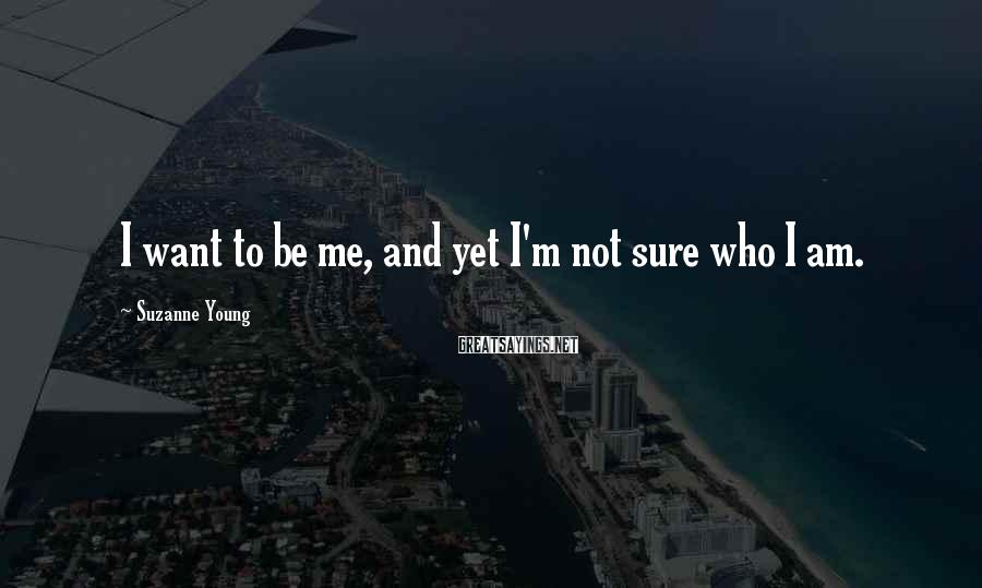 Suzanne Young Sayings: I want to be me, and yet I'm not sure who I am.