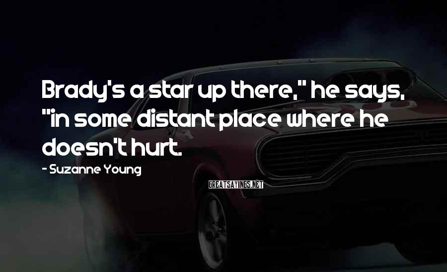 "Suzanne Young Sayings: Brady's a star up there,"" he says, ""in some distant place where he doesn't hurt."