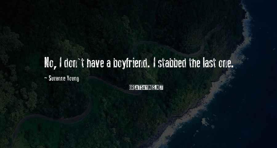 Suzanne Young Sayings: No, I don't have a boyfriend. I stabbed the last one.