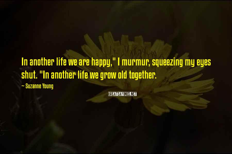 "Suzanne Young Sayings: In another life we are happy,"" I murmur, squeezing my eyes shut. ""In another life"