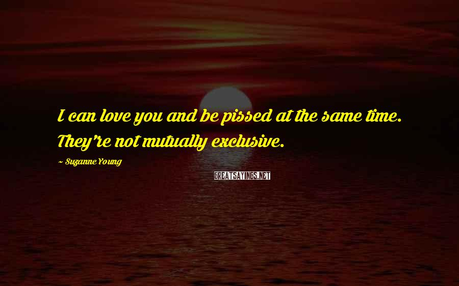 Suzanne Young Sayings: I can love you and be pissed at the same time. They're not mutually exclusive.