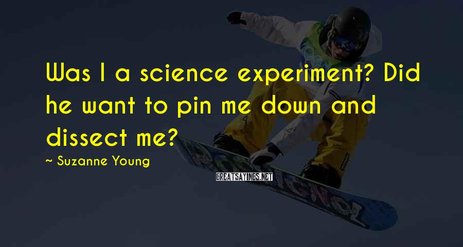 Suzanne Young Sayings: Was I a science experiment? Did he want to pin me down and dissect me?