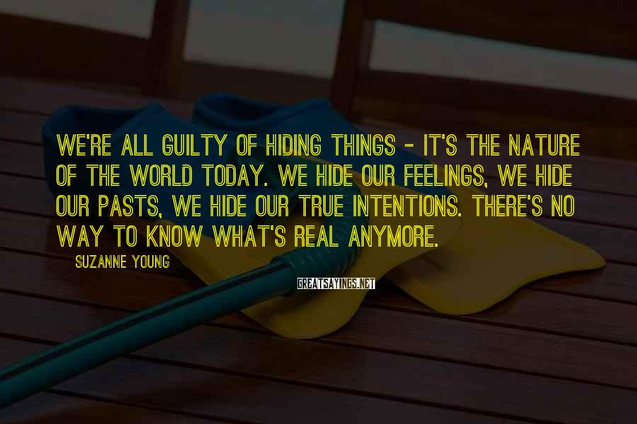 Suzanne Young Sayings: We're all guilty of hiding things - it's the nature of the world today. We