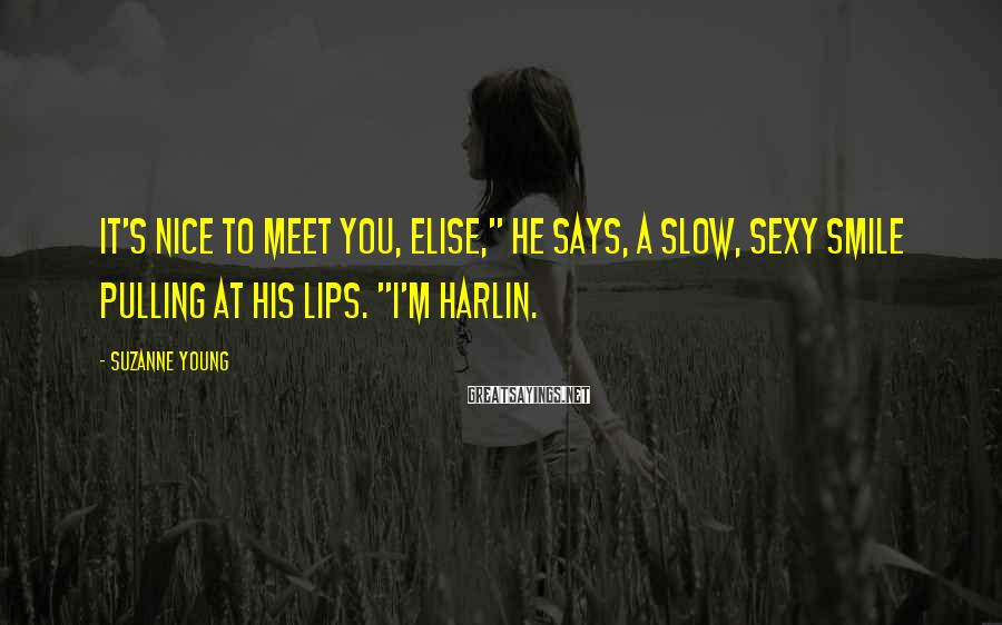 "Suzanne Young Sayings: It's nice to meet you, Elise,"" he says, a slow, sexy smile pulling at his"