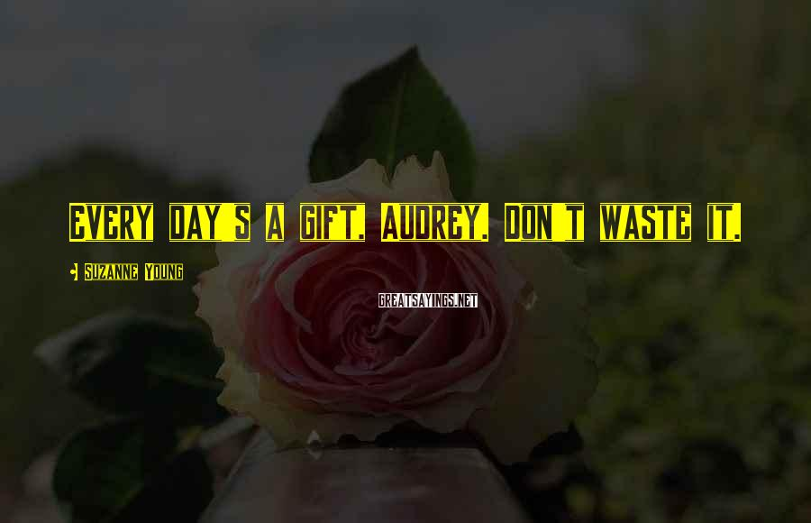 Suzanne Young Sayings: Every day's a gift, Audrey. Don't waste it.
