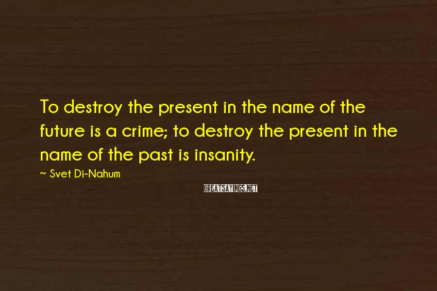 Svet Di-Nahum Sayings: To destroy the present in the name of the future is a crime; to destroy