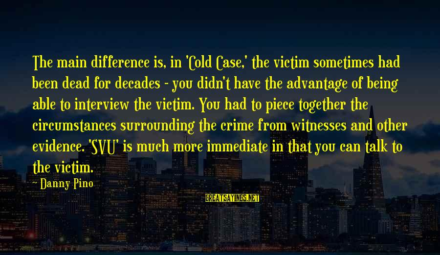 Svu Sayings By Danny Pino: The main difference is, in 'Cold Case,' the victim sometimes had been dead for decades