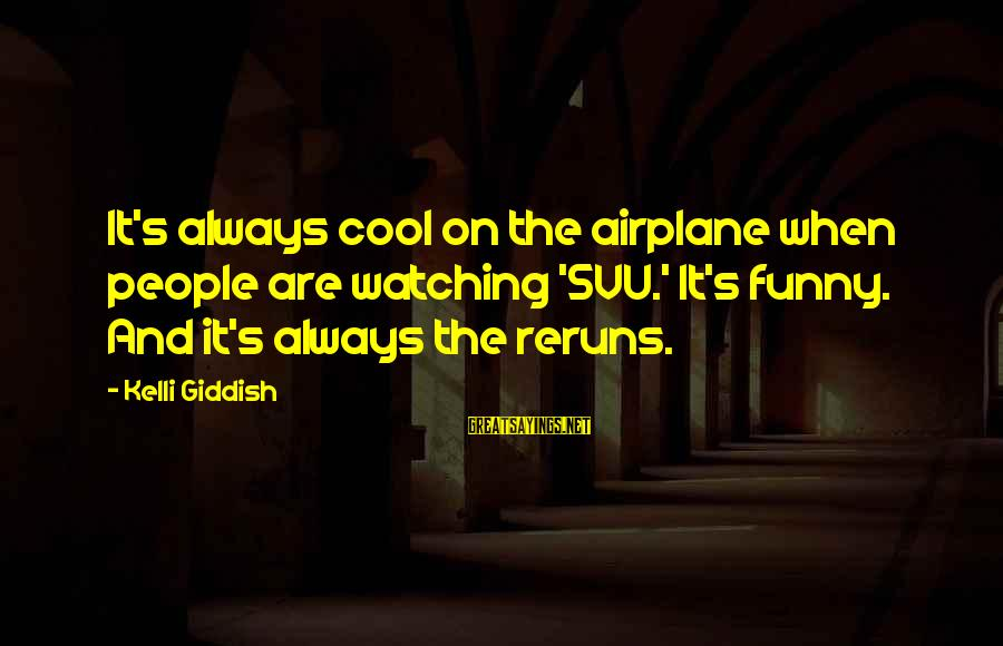Svu Sayings By Kelli Giddish: It's always cool on the airplane when people are watching 'SVU.' It's funny. And it's