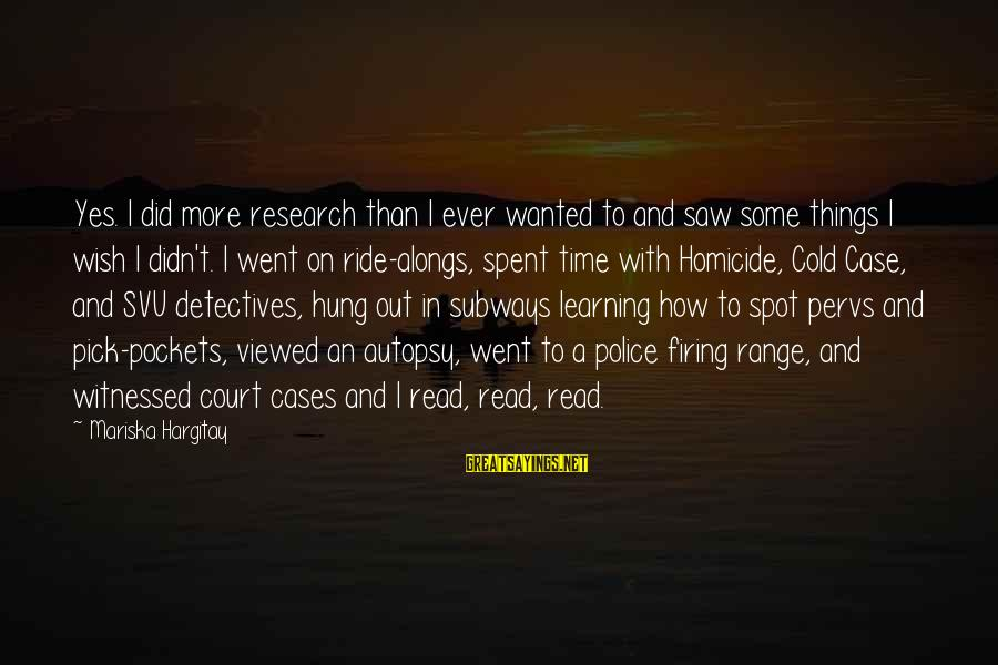 Svu Sayings By Mariska Hargitay: Yes. I did more research than I ever wanted to and saw some things I