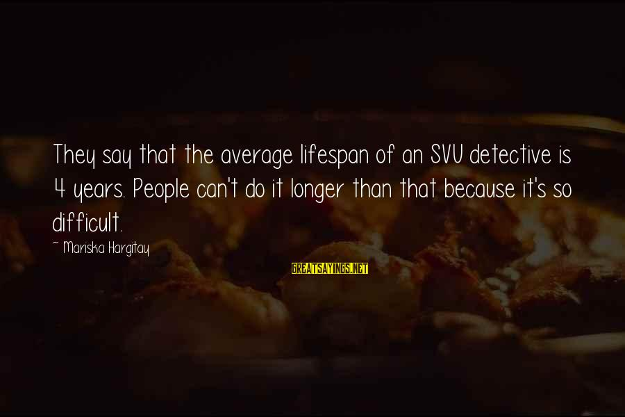 Svu Sayings By Mariska Hargitay: They say that the average lifespan of an SVU detective is 4 years. People can't