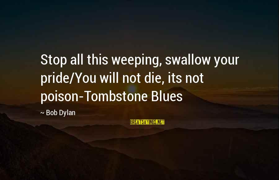 Swallow My Pride Sayings By Bob Dylan: Stop all this weeping, swallow your pride/You will not die, its not poison-Tombstone Blues