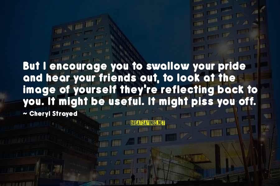 Swallow My Pride Sayings By Cheryl Strayed: But I encourage you to swallow your pride and hear your friends out, to look