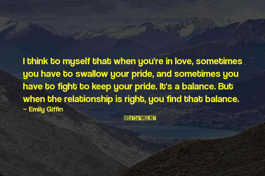 Swallow My Pride Sayings By Emily Giffin: I think to myself that when you're in love, sometimes you have to swallow your