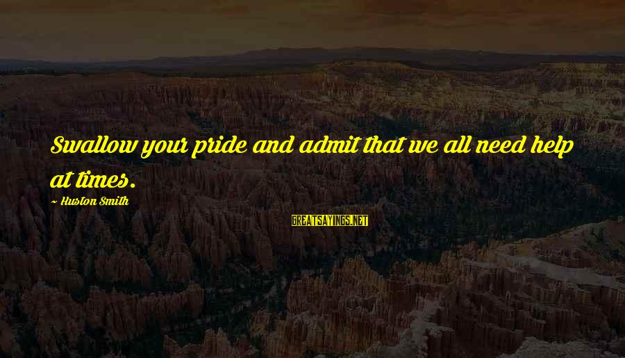 Swallow My Pride Sayings By Huston Smith: Swallow your pride and admit that we all need help at times.