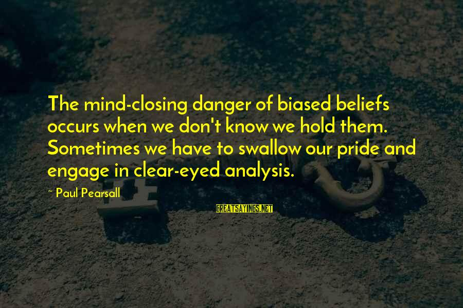 Swallow My Pride Sayings By Paul Pearsall: The mind-closing danger of biased beliefs occurs when we don't know we hold them. Sometimes