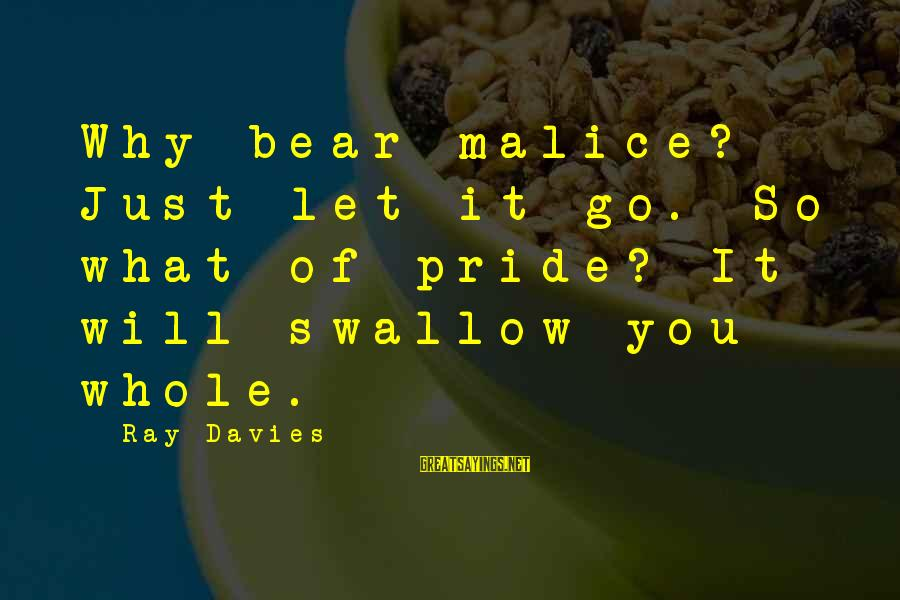 Swallow My Pride Sayings By Ray Davies: Why bear malice? Just let it go. So what of pride? It will swallow you