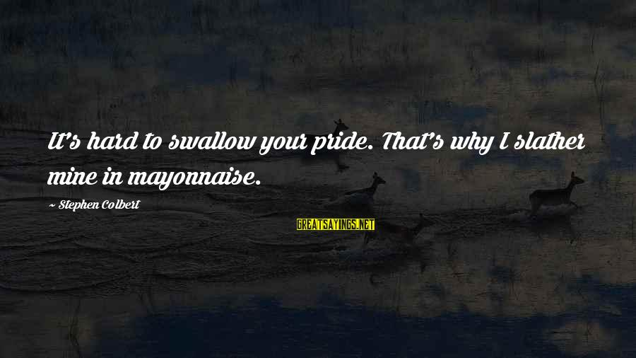 Swallow My Pride Sayings By Stephen Colbert: It's hard to swallow your pride. That's why I slather mine in mayonnaise.
