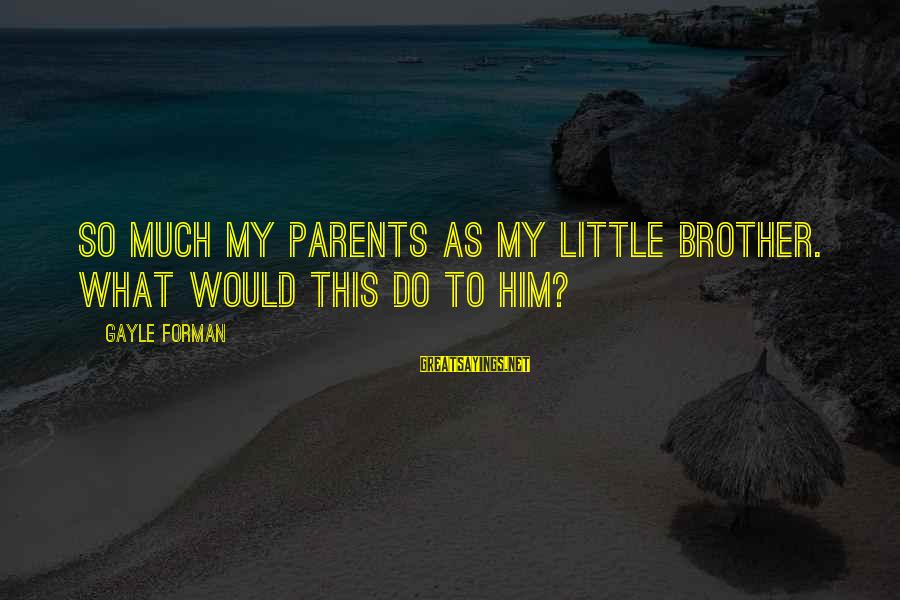 Swally Sayings By Gayle Forman: So much my parents as my little brother. What would this do to him?