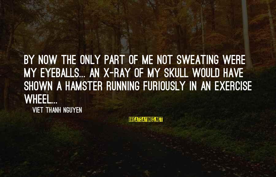 Sweating And Exercise Sayings By Viet Thanh Nguyen: By now the only part of me not sweating were my eyeballs... An X-ray of