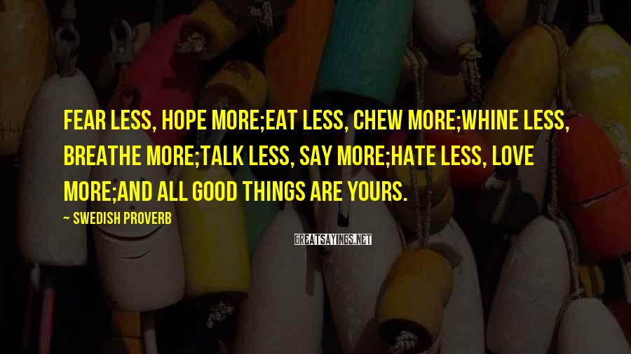 Swedish Proverb Sayings: Fear less, hope more;eat less, chew more;whine less, breathe more;talk less, say more;hate less, love