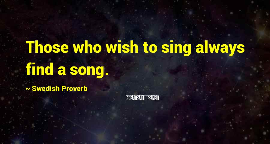 Swedish Proverb Sayings: Those who wish to sing always find a song.