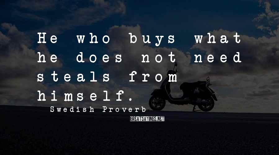 Swedish Proverb Sayings: He who buys what he does not need steals from himself.