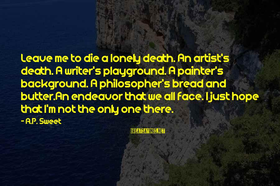 Sweet Bread Sayings By A.P. Sweet: Leave me to die a lonely death. An artist's death. A writer's playground. A painter's
