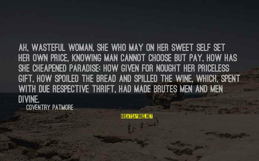 Sweet Bread Sayings By Coventry Patmore: Ah, wasteful woman, she who may On her sweet self set her own price, Knowing