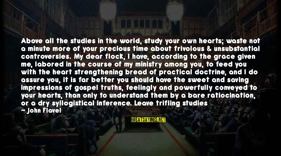 Sweet Bread Sayings By John Flavel: Above all the studies in the world, study your own hearts; waste not a minute
