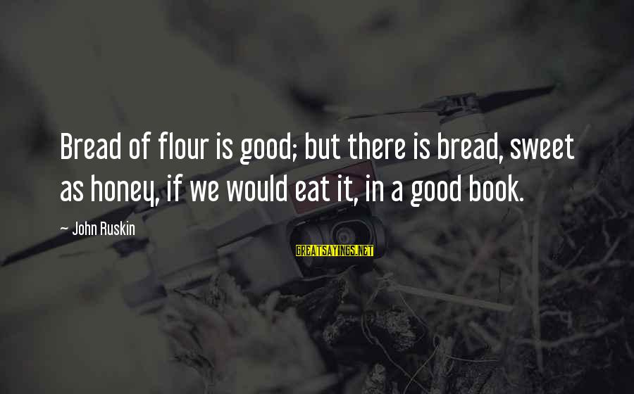 Sweet Bread Sayings By John Ruskin: Bread of flour is good; but there is bread, sweet as honey, if we would