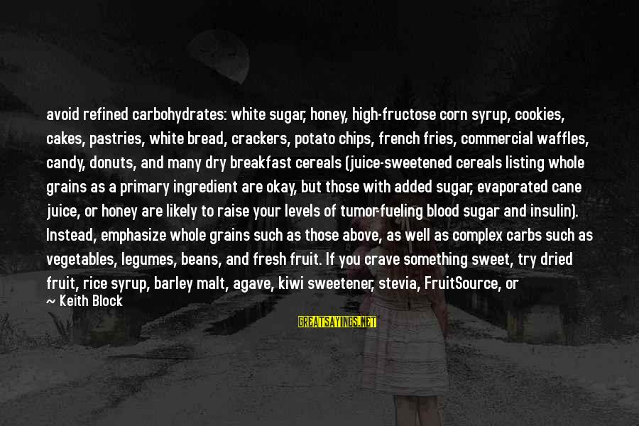Sweet Bread Sayings By Keith Block: avoid refined carbohydrates: white sugar, honey, high-fructose corn syrup, cookies, cakes, pastries, white bread, crackers,