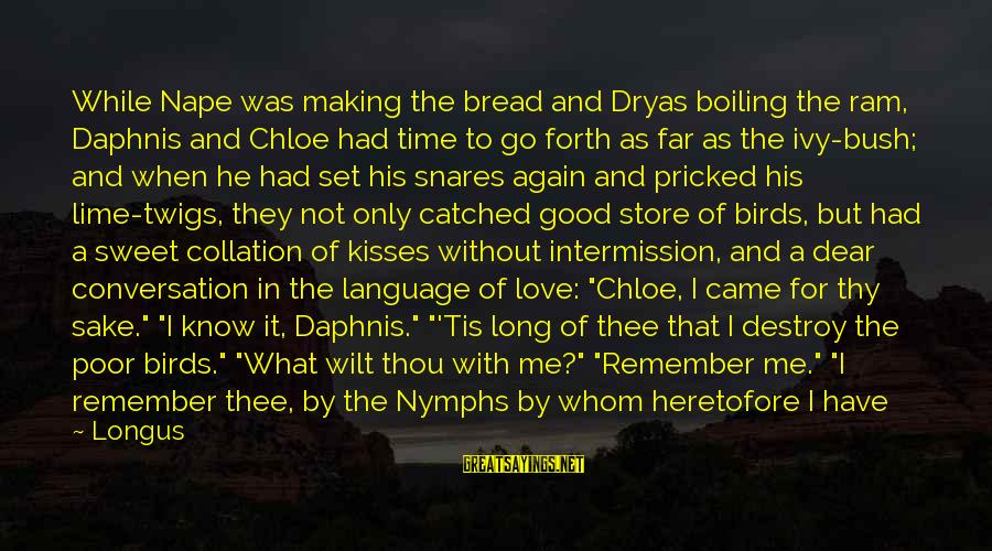 Sweet Bread Sayings By Longus: While Nape was making the bread and Dryas boiling the ram, Daphnis and Chloe had