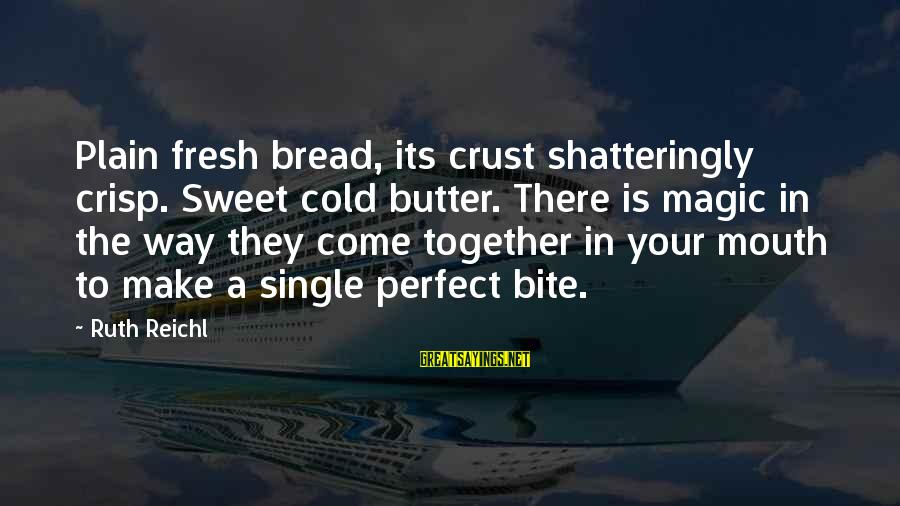 Sweet Bread Sayings By Ruth Reichl: Plain fresh bread, its crust shatteringly crisp. Sweet cold butter. There is magic in the