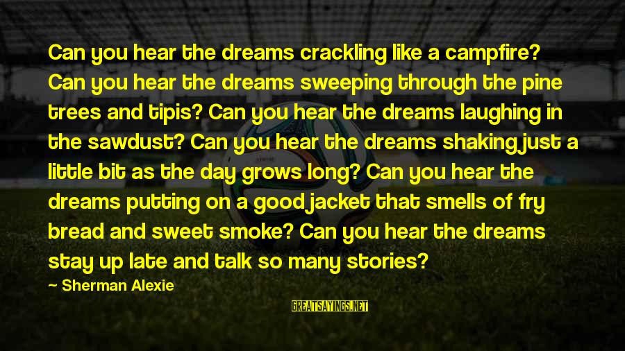 Sweet Bread Sayings By Sherman Alexie: Can you hear the dreams crackling like a campfire? Can you hear the dreams sweeping