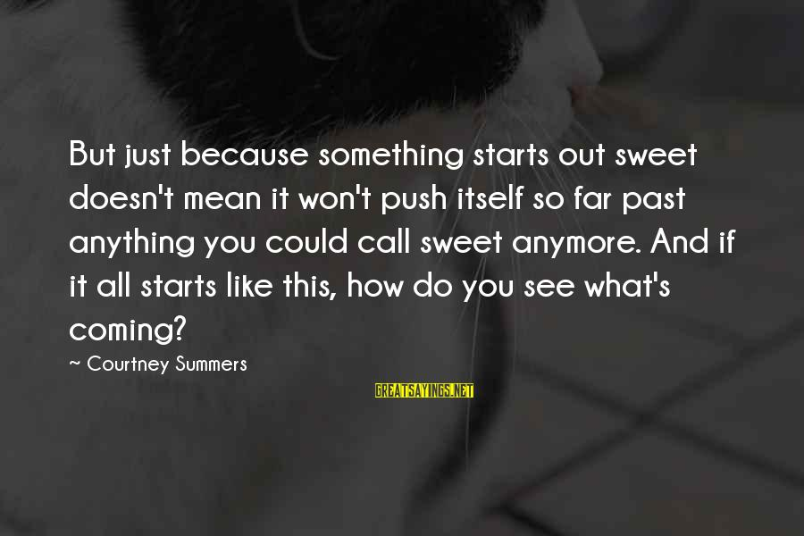 Sweet But Mean Sayings By Courtney Summers: But just because something starts out sweet doesn't mean it won't push itself so far