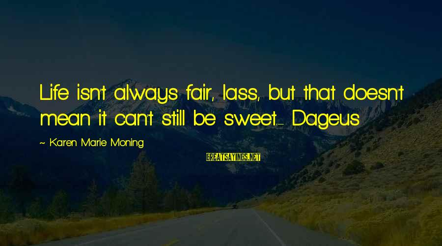Sweet But Mean Sayings By Karen Marie Moning: Life isn't always fair, lass, but that doesn't mean it can't still be sweet.- Dageus