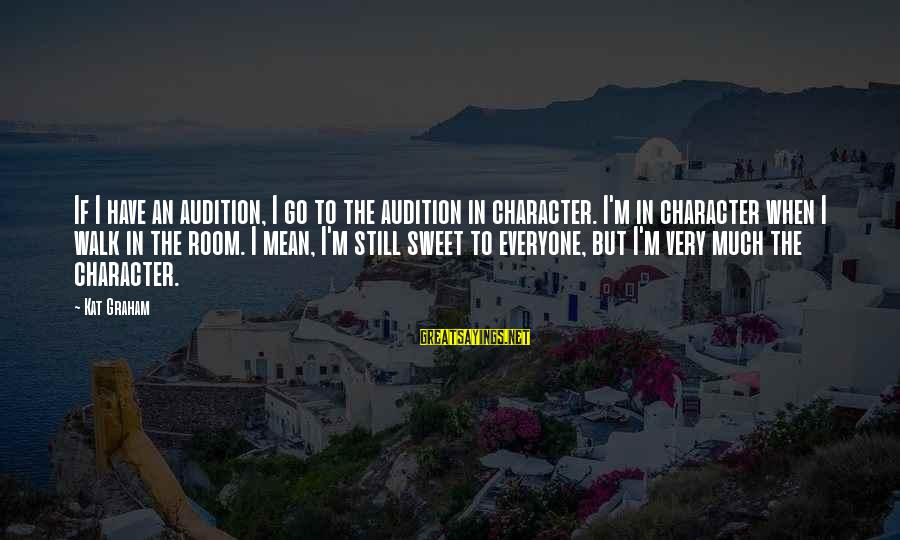 Sweet But Mean Sayings By Kat Graham: If I have an audition, I go to the audition in character. I'm in character