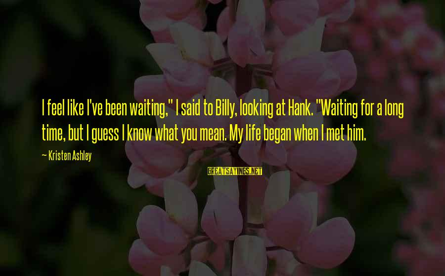 """Sweet But Mean Sayings By Kristen Ashley: I feel like I've been waiting,"""" I said to Billy, looking at Hank. """"Waiting for"""