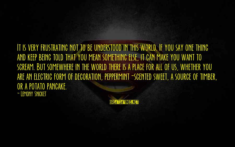 Sweet But Mean Sayings By Lemony Snicket: It is very frustrating not to be understood in this world. If you say one