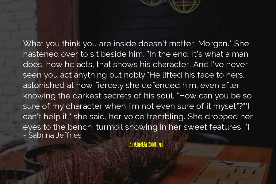 """Sweet But Mean Sayings By Sabrina Jeffries: What you think you are inside doesn't matter, Morgan."""" She hastened over to sit beside"""