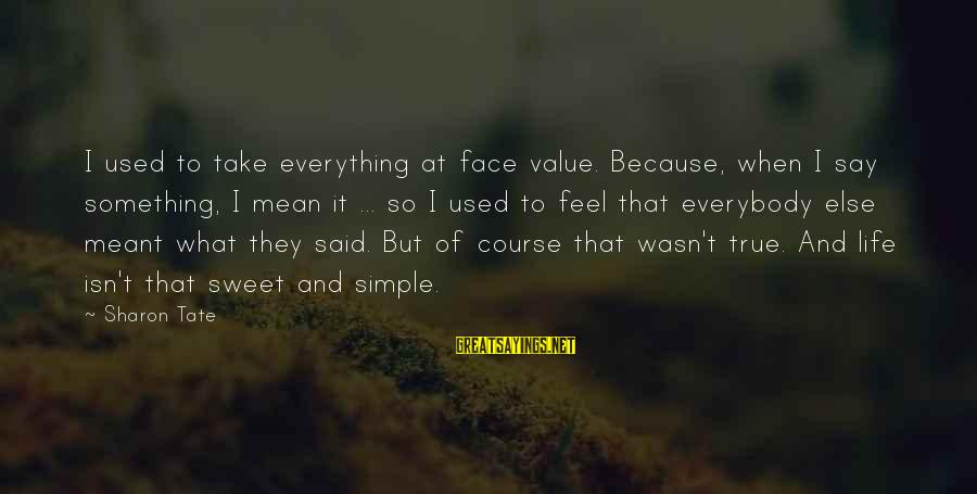 Sweet But Mean Sayings By Sharon Tate: I used to take everything at face value. Because, when I say something, I mean
