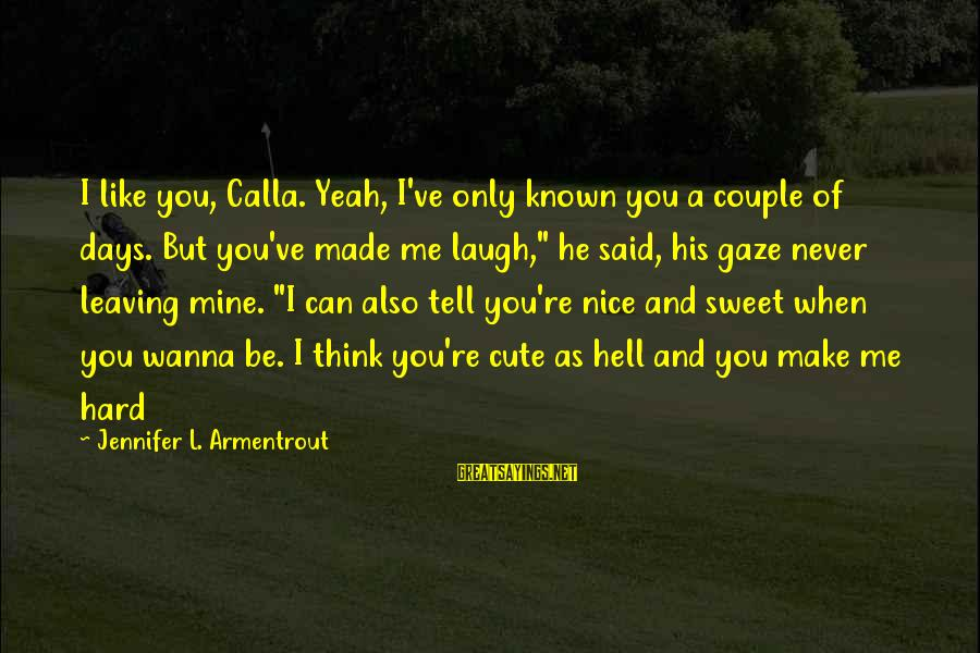 Sweet Couple Sayings By Jennifer L. Armentrout: I like you, Calla. Yeah, I've only known you a couple of days. But you've