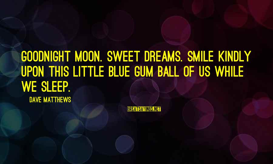 Sweet Dreams And Other Sayings By Dave Matthews: Goodnight moon. Sweet dreams. Smile kindly upon this little blue gum ball of us while