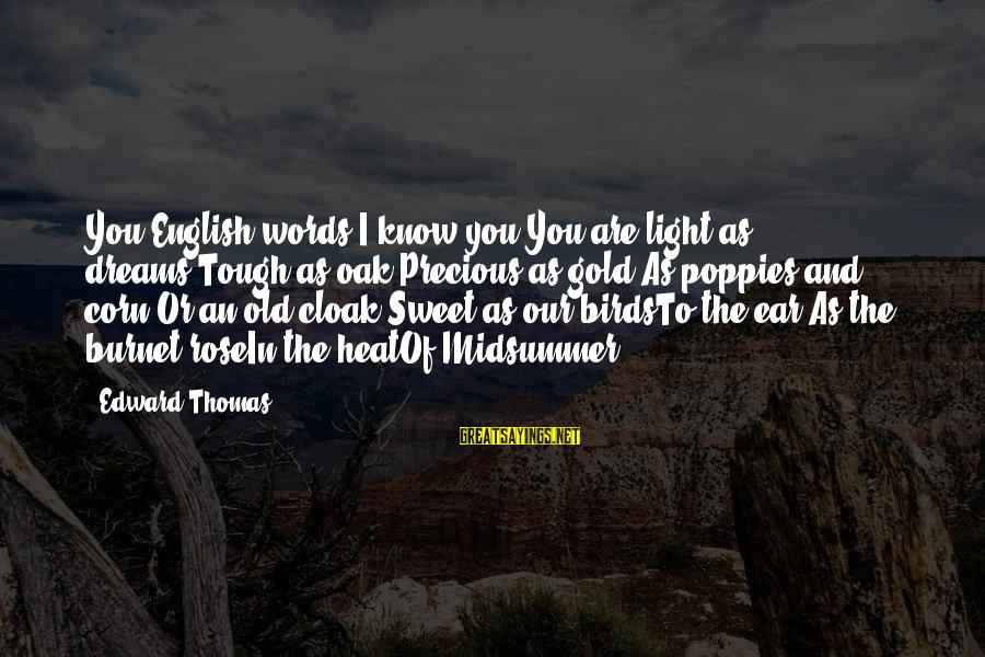 Sweet Dreams And Other Sayings By Edward Thomas: You English words?I know you:You are light as dreams,Tough as oak,Precious as gold,As poppies and