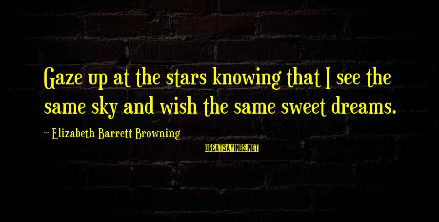 Sweet Dreams And Other Sayings By Elizabeth Barrett Browning: Gaze up at the stars knowing that I see the same sky and wish the