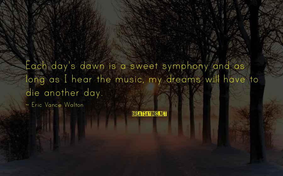 Sweet Dreams And Other Sayings By Eric Vance Walton: Each day's dawn is a sweet symphony and as long as I hear the music,