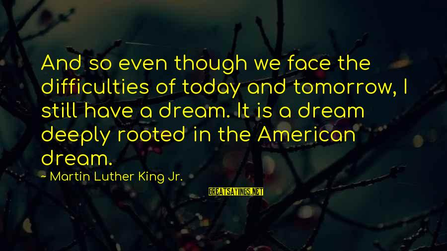 Sweet Dreams And Other Sayings By Martin Luther King Jr.: And so even though we face the difficulties of today and tomorrow, I still have