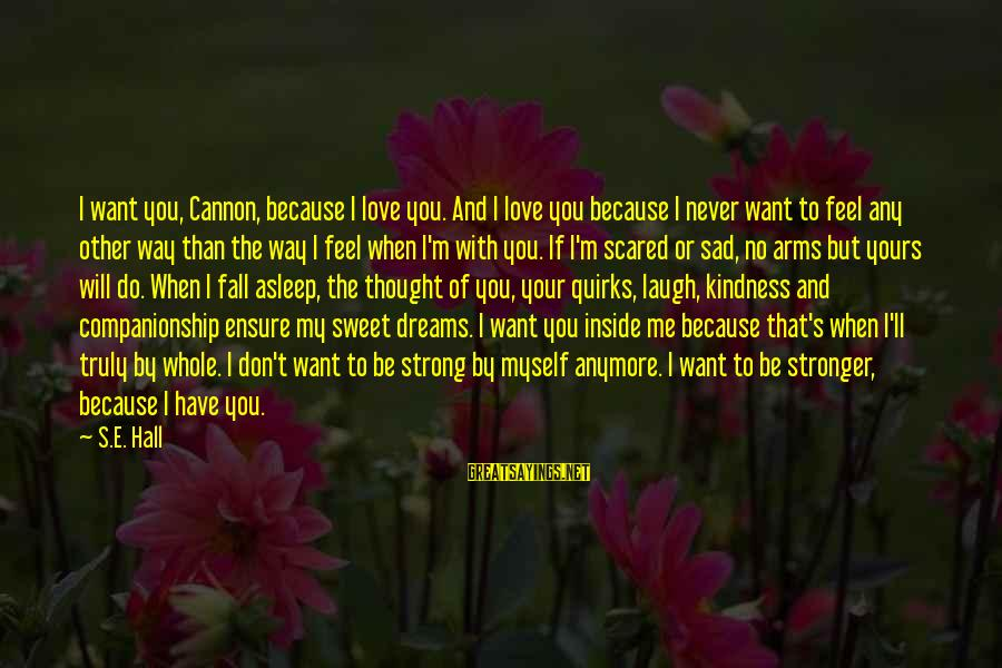 Sweet Dreams And Other Sayings By S.E. Hall: I want you, Cannon, because I love you. And I love you because I never