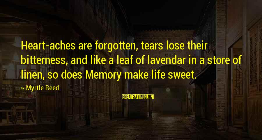 Sweet Memories Of Life Sayings By Myrtle Reed: Heart-aches are forgotten, tears lose their bitterness, and like a leaf of lavendar in a