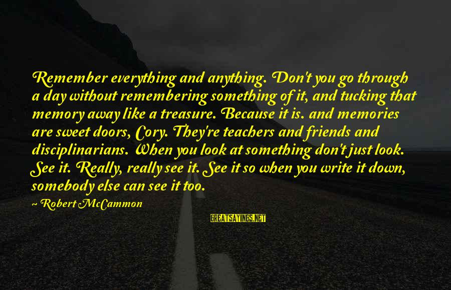 Sweet Memories Of Life Sayings By Robert McCammon: Remember everything and anything. Don't you go through a day without remembering something of it,